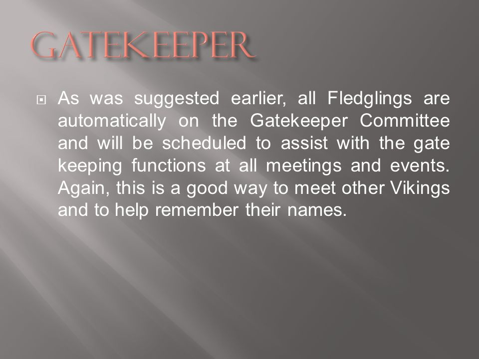 As was suggested earlier, all Fledglings are automatically on the Gatekeeper Committee and will be scheduled to assist with the gate keeping functions at all meetings and events.