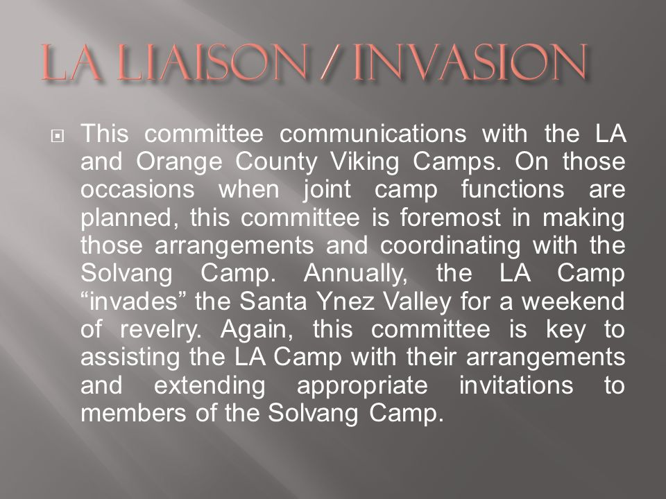 This committee communications with the LA and Orange County Viking Camps. On those occasions when joint camp functions are planned, this committee is