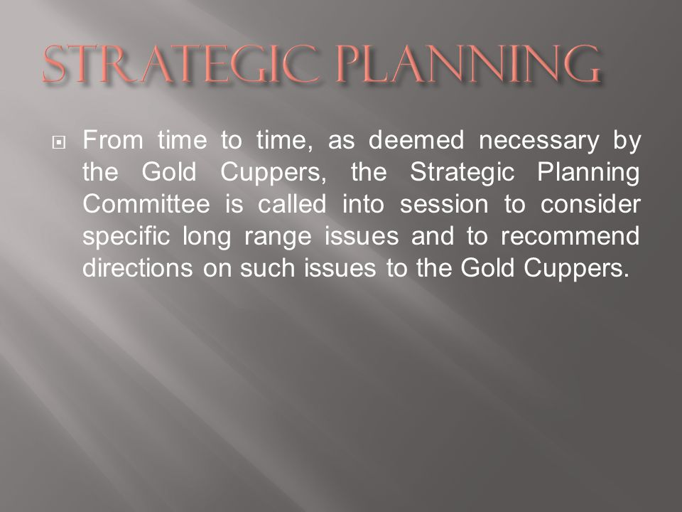 From time to time, as deemed necessary by the Gold Cuppers, the Strategic Planning Committee is called into session to consider specific long range issues and to recommend directions on such issues to the Gold Cuppers.