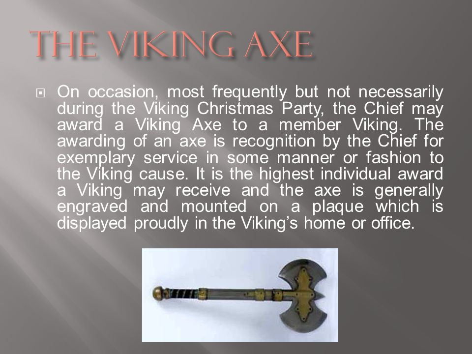 On occasion, most frequently but not necessarily during the Viking Christmas Party, the Chief may award a Viking Axe to a member Viking.