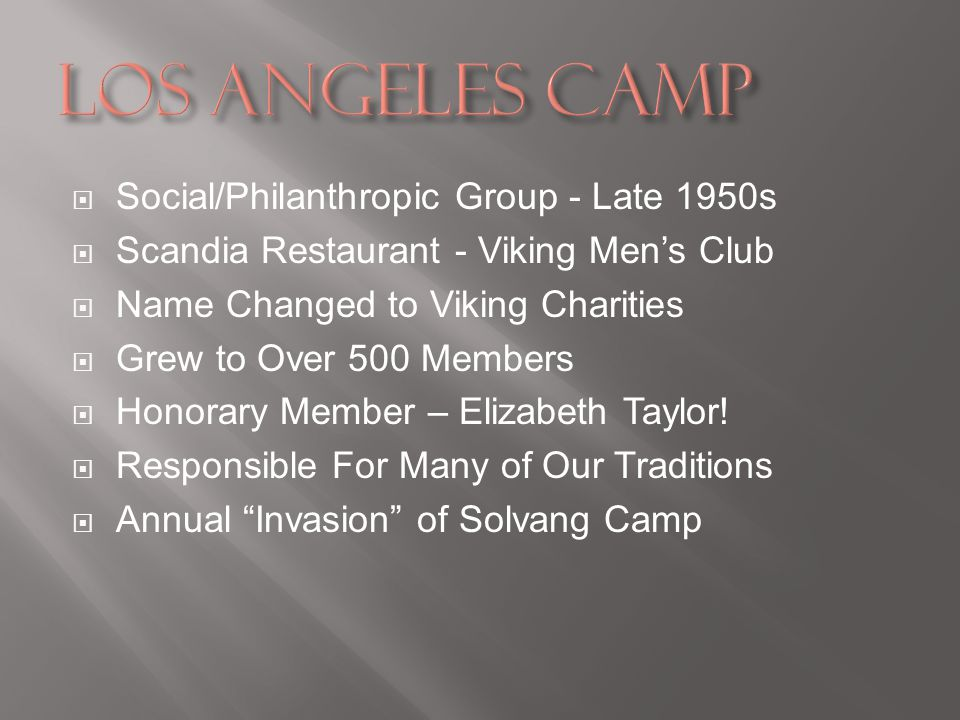 Social/Philanthropic Group - Late 1950s Scandia Restaurant - Viking Mens Club Name Changed to Viking Charities Grew to Over 500 Members Honorary Member – Elizabeth Taylor.