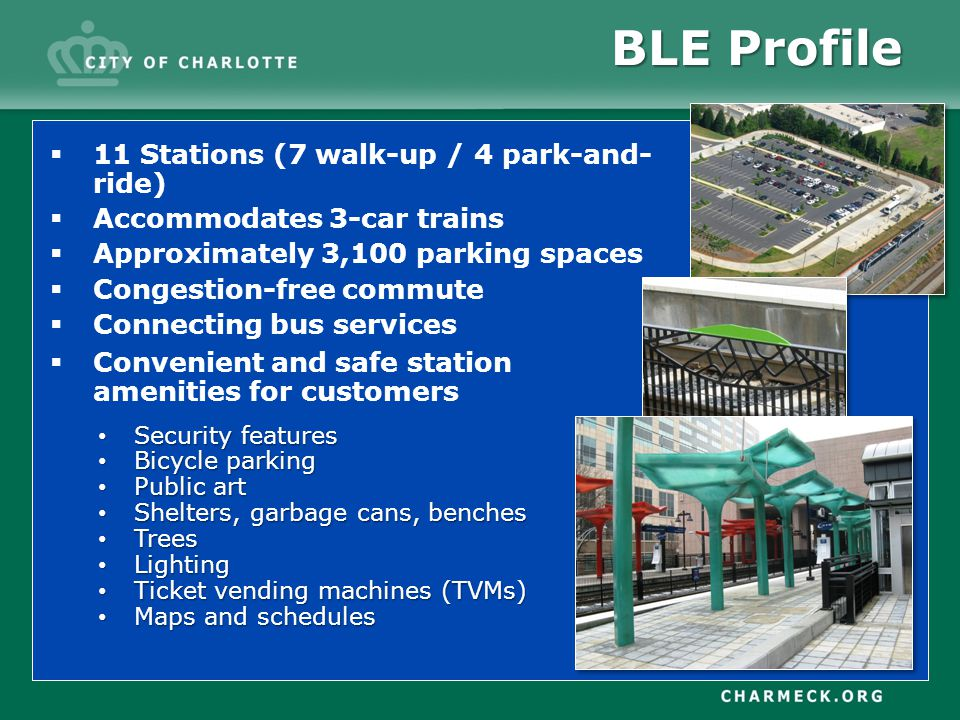 11 Stations (7 walk-up / 4 park-and- ride) Accommodates 3-car trains Approximately 3,100 parking spaces Congestion-free commute Connecting bus services BLE Profile Convenient and safe station amenities for customers Security features Security features Bicycle parking Bicycle parking Public art Public art Shelters, garbage cans, benches Shelters, garbage cans, benches Trees Trees Lighting Lighting Ticket vending machines (TVMs) Ticket vending machines (TVMs) Maps and schedules Maps and schedules