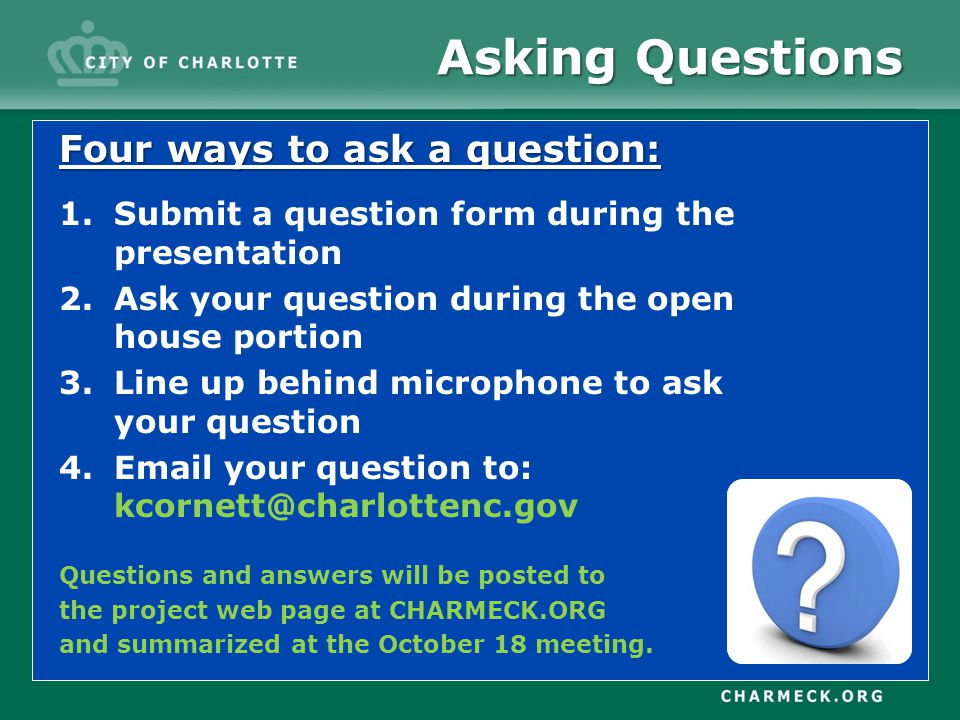 Asking Questions Four ways to ask a question: 1.Submit a question form during the presentation 2.Ask your question during the open house portion 3.Line up behind microphone to ask your question 4.Email your question to: kcornett@charlottenc.gov Questions and answers will be posted to the project web page at CHARMECK.ORG and summarized at the October 18 meeting.
