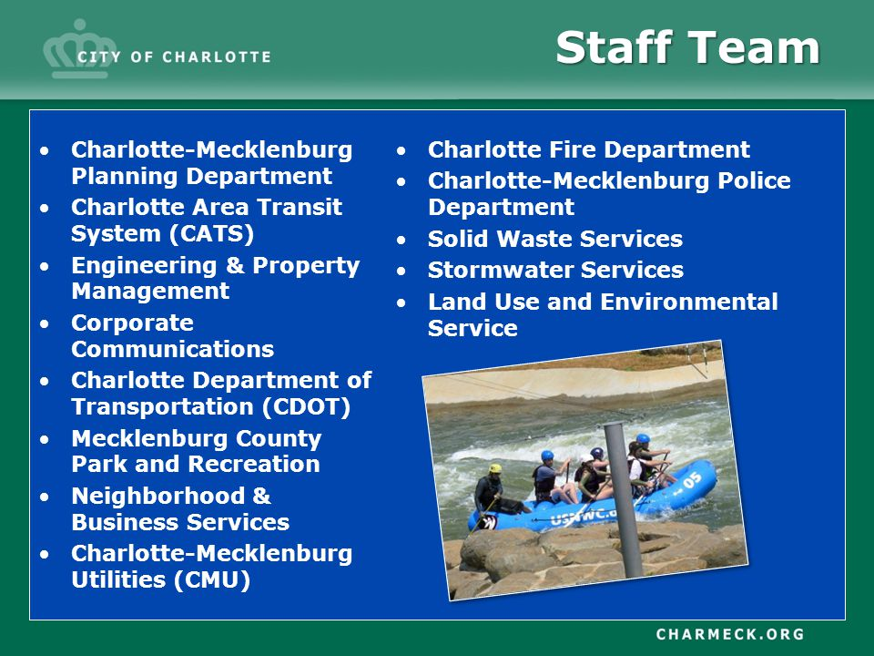 Staff Team Charlotte-Mecklenburg Planning Department Charlotte Area Transit System (CATS) Engineering & Property Management Corporate Communications Charlotte Department of Transportation (CDOT) Mecklenburg County Park and Recreation Neighborhood & Business Services Charlotte-Mecklenburg Utilities (CMU) Charlotte Fire Department Charlotte-Mecklenburg Police Department Solid Waste Services Stormwater Services Land Use and Environmental Service
