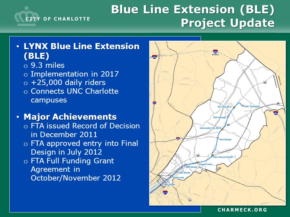 LYNX Blue Line Extension (BLE) LYNX Blue Line Extension (BLE) o 9.3 miles o Implementation in 2017 o +25,000 daily riders o Connects UNC Charlotte campuses Major Achievements Major Achievements o FTA issued Record of Decision in December 2011 o FTA approved entry into Final Design in July 2012 o FTA Full Funding Grant Agreement in October/November 2012 Blue Line Extension (BLE) Project Update