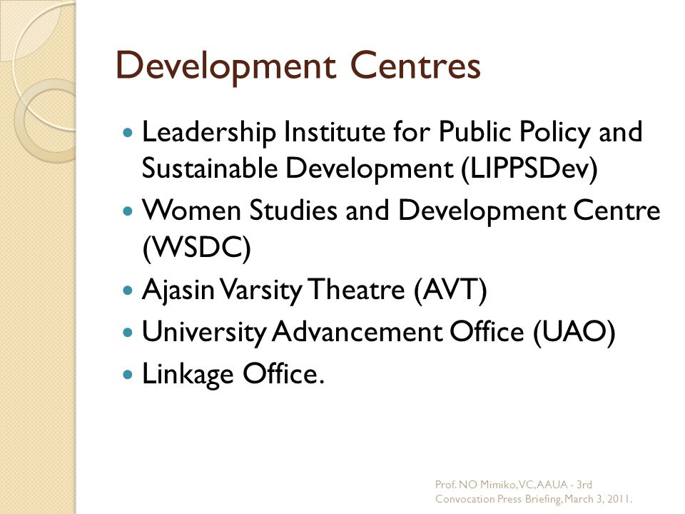 Development Centres Leadership Institute for Public Policy and Sustainable Development (LIPPSDev) Women Studies and Development Centre (WSDC) Ajasin Varsity Theatre (AVT) University Advancement Office (UAO) Linkage Office.