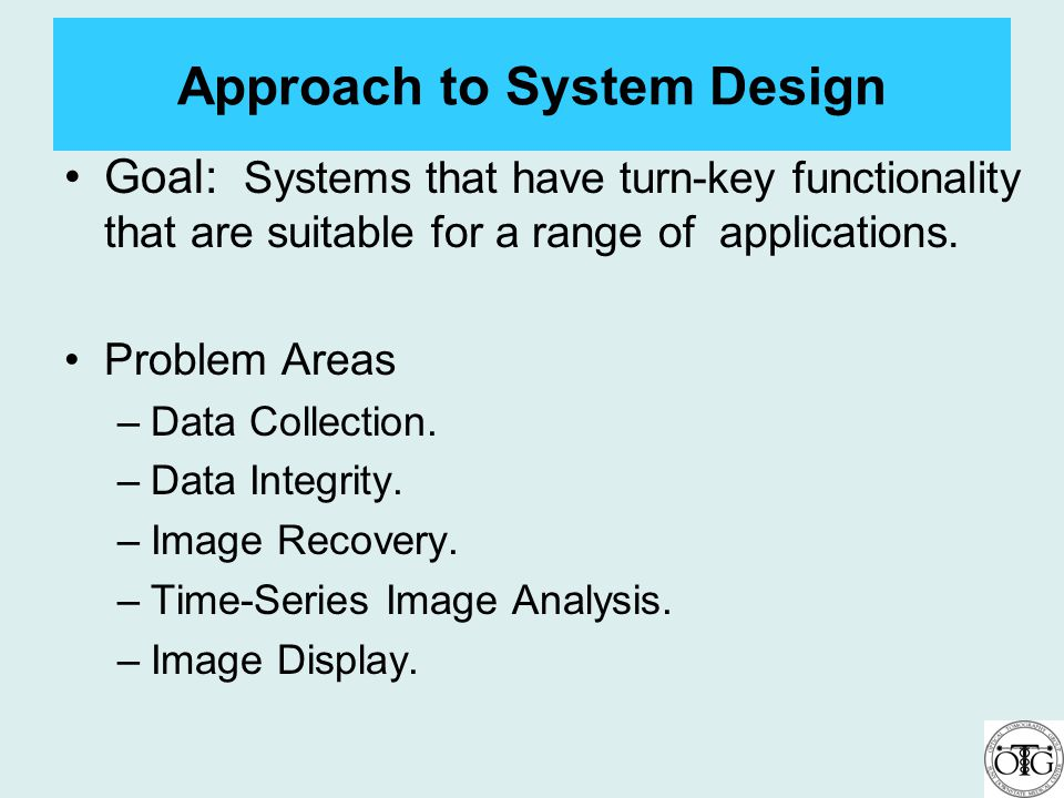 Approach to System Design Goal: Systems that have turn-key functionality that are suitable for a range of applications. Problem Areas –Data Collection