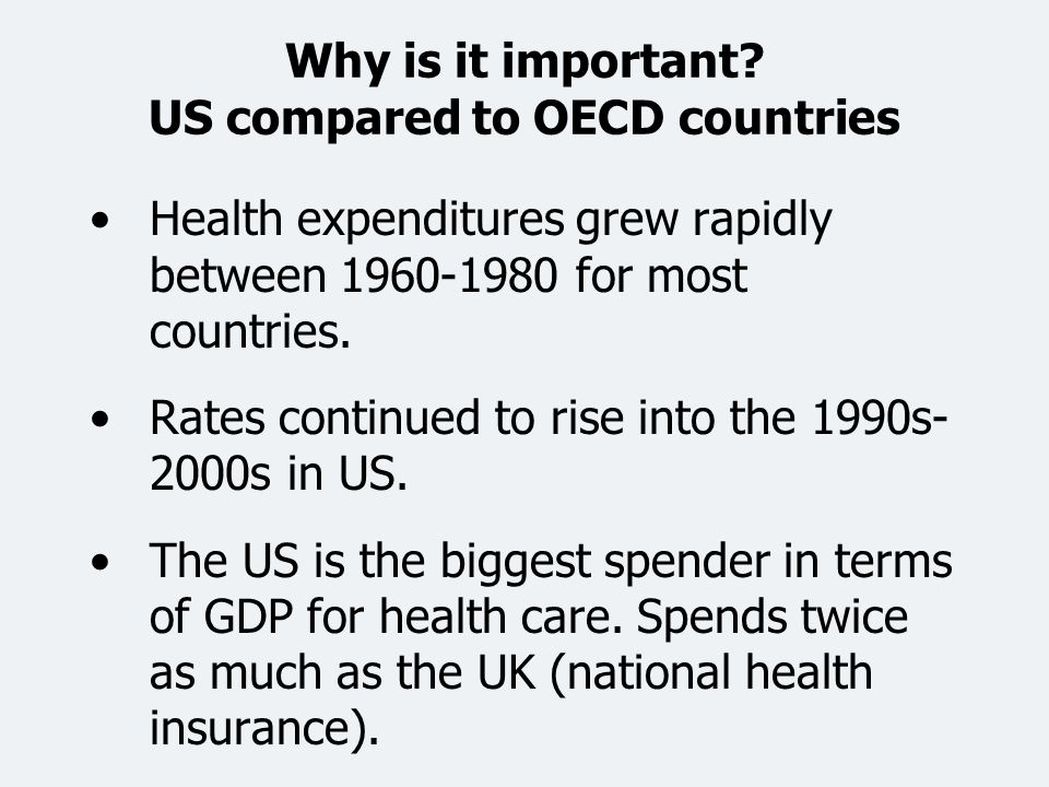 Why is it important? US compared to OECD countries Health expenditures grew rapidly between 1960-1980 for most countries. Rates continued to rise into