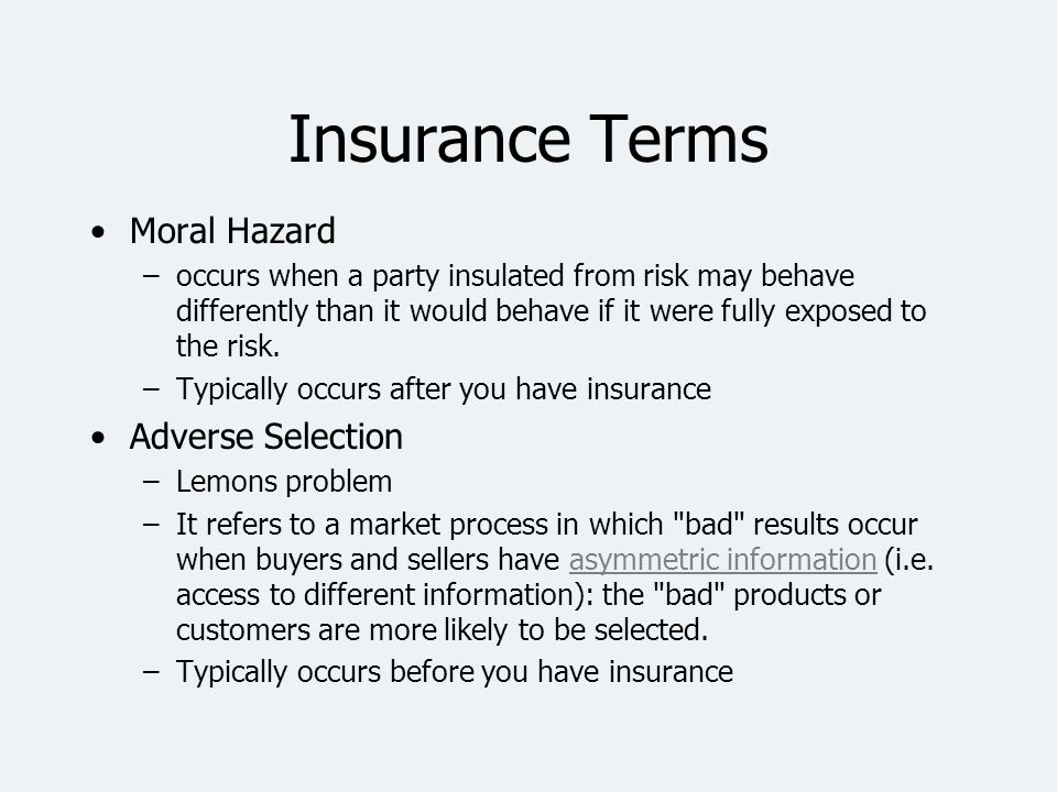 Insurance Terms Moral Hazard –occurs when a party insulated from risk may behave differently than it would behave if it were fully exposed to the risk