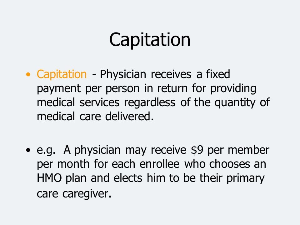 Capitation –Physician has an incentive to restrict # of patient visits.