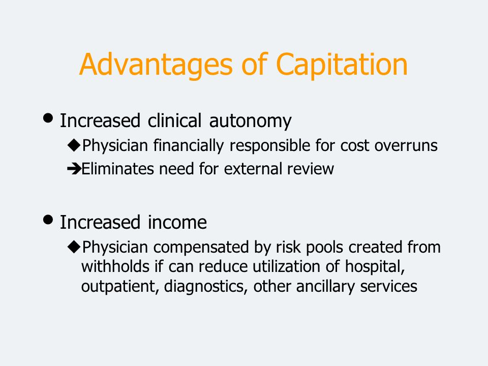 Advantages of Capitation Increased clinical autonomy uPhysician financially responsible for cost overruns èEliminates need for external review Increas
