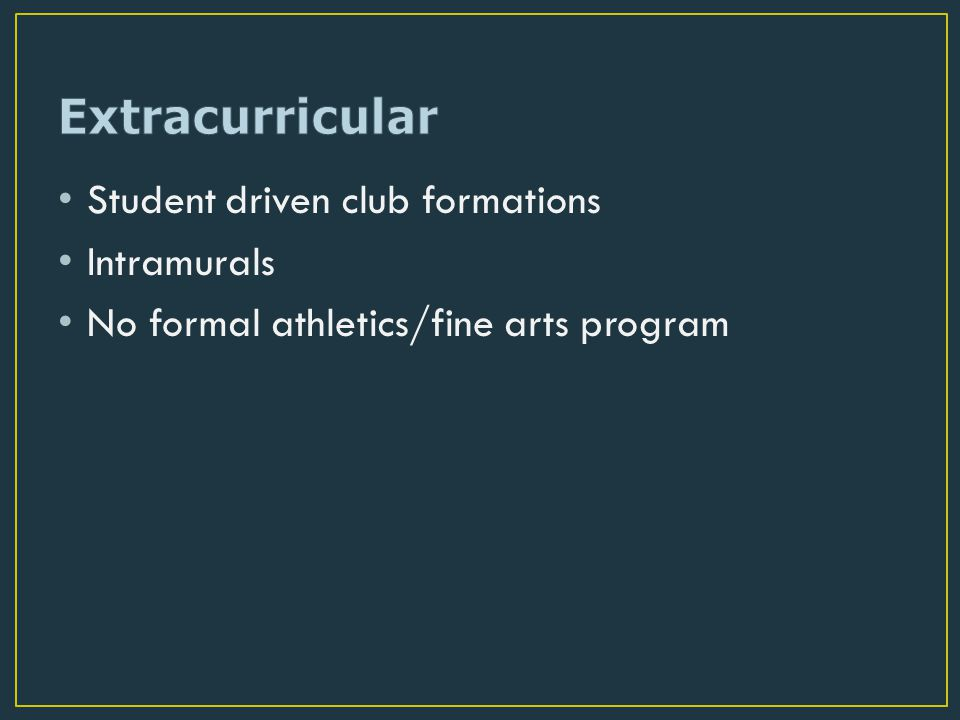 Student driven club formations Intramurals No formal athletics/fine arts program