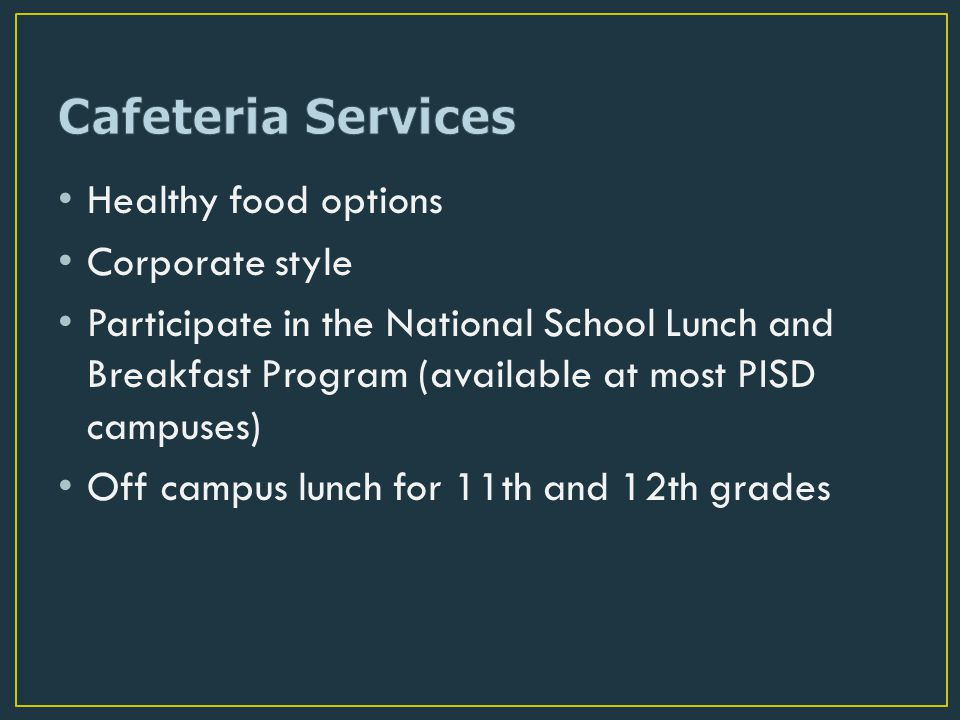 Healthy food options Corporate style Participate in the National School Lunch and Breakfast Program (available at most PISD campuses) Off campus lunch for 11th and 12th grades