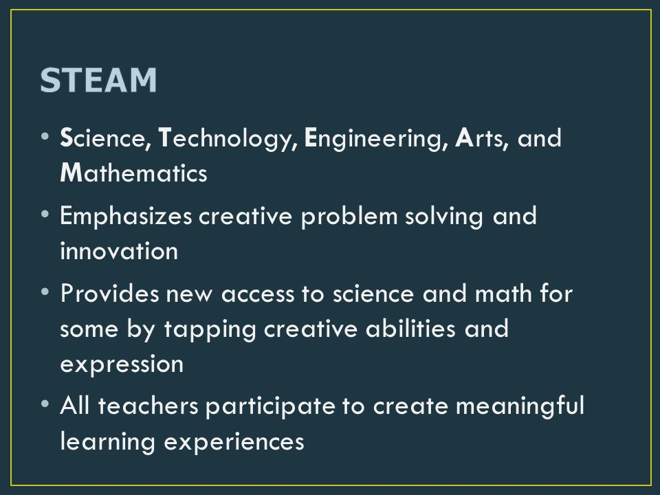 Science, Technology, Engineering, Arts, and Mathematics Emphasizes creative problem solving and innovation Provides new access to science and math for some by tapping creative abilities and expression All teachers participate to create meaningful learning experiences