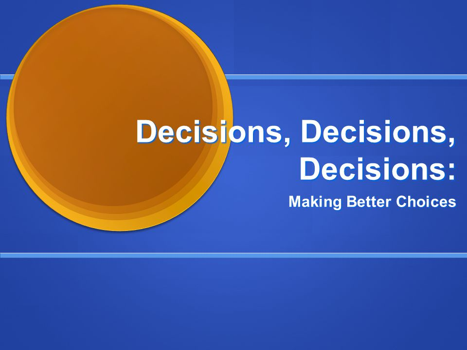 Decisions, Decisions, Decisions: Making Better Choices