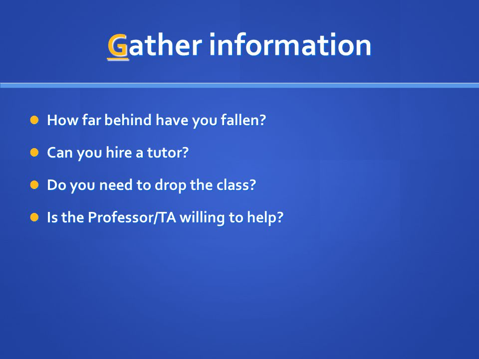 Gather information How far behind have you fallen.