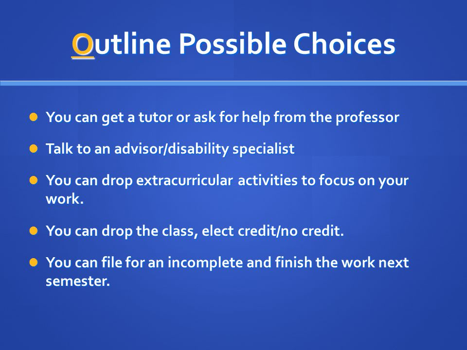 Outline Possible Choices You can get a tutor or ask for help from the professor You can get a tutor or ask for help from the professor Talk to an advisor/disability specialist Talk to an advisor/disability specialist You can drop extracurricular activities to focus on your work.