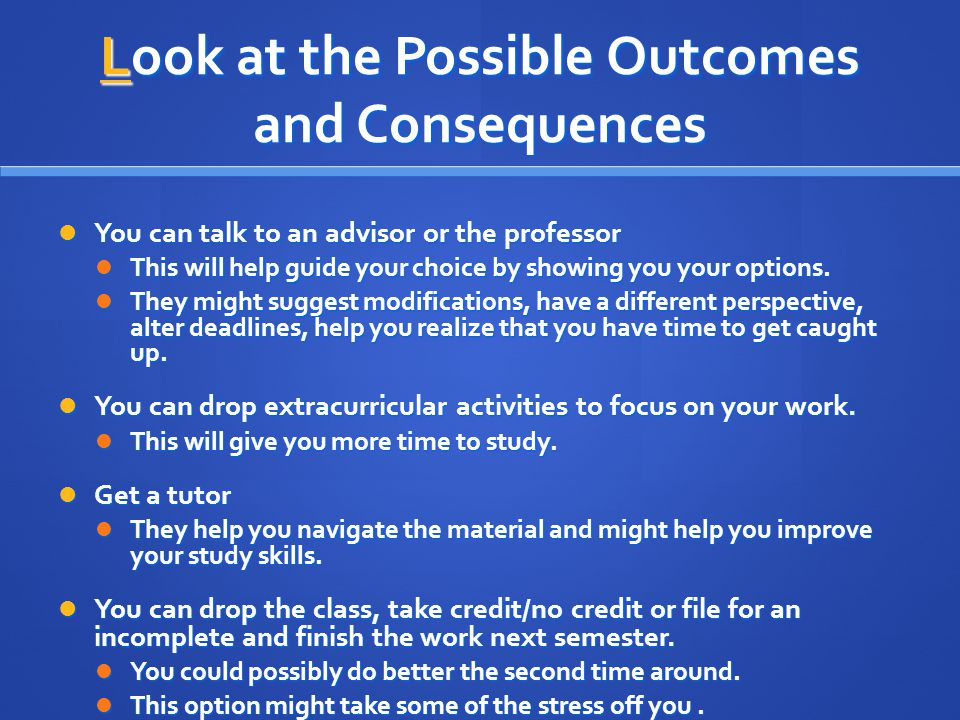 Look at the Possible Outcomes and Consequences You can talk to an advisor or the professor You can talk to an advisor or the professor This will help guide your choice by showing you your options.
