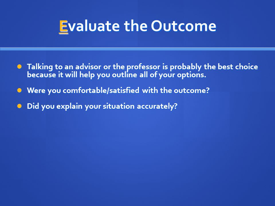 Evaluate the Outcome Talking to an advisor or the professor is probably the best choice because it will help you outline all of your options. Talking