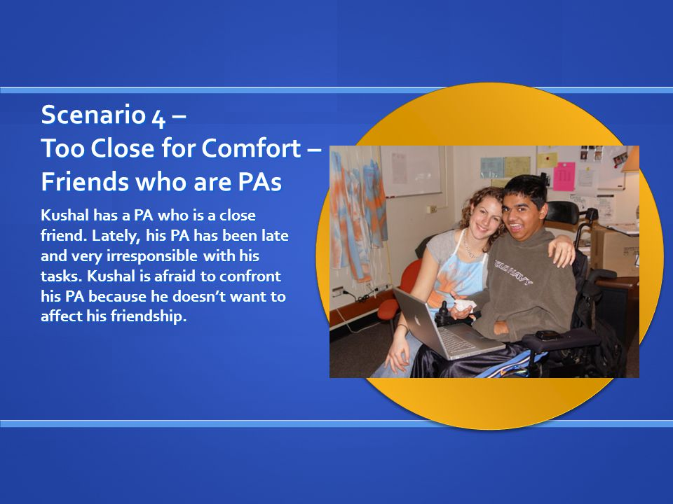 Scenario 4 – Too Close for Comfort – Friends who are PAs Kushal has a PA who is a close friend.