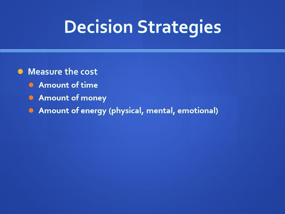 Decision Strategies Measure the cost Measure the cost Amount of time Amount of time Amount of money Amount of money Amount of energy (physical, mental, emotional) Amount of energy (physical, mental, emotional)