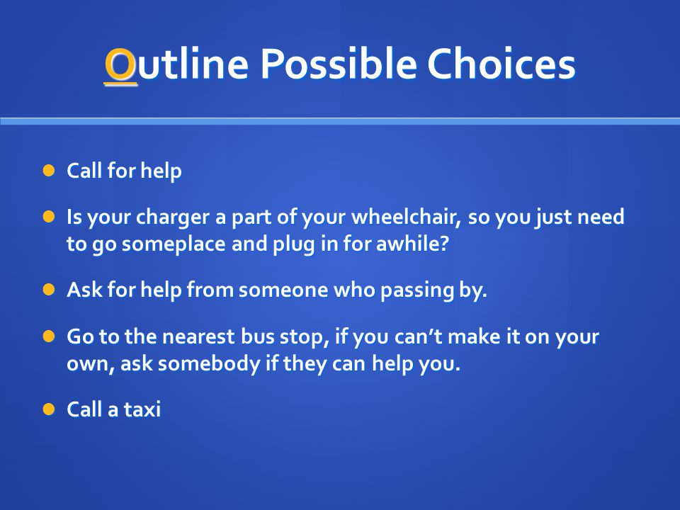 Outline Possible Choices Call for help Call for help Is your charger a part of your wheelchair, so you just need to go someplace and plug in for awhil