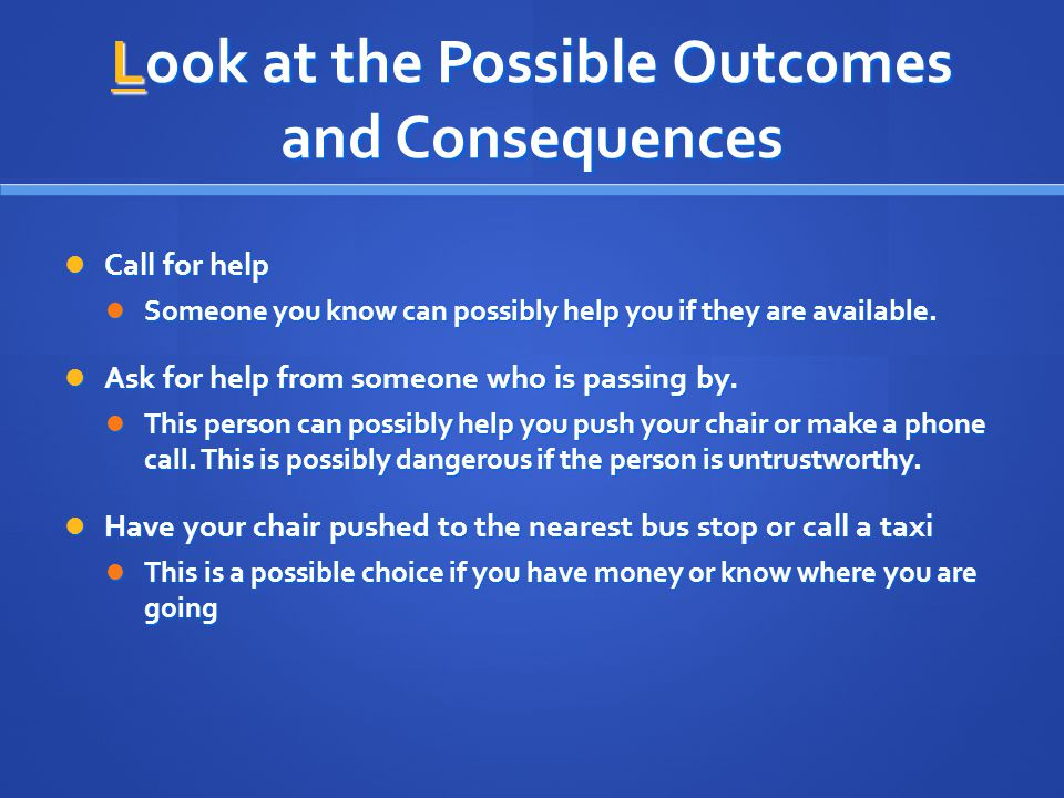 Look at the Possible Outcomes and Consequences Call for help Call for help Someone you know can possibly help you if they are available. Someone you k