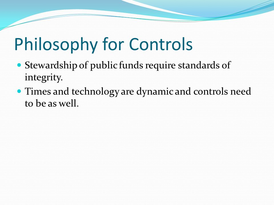 Philosophy for Controls Stewardship of public funds require standards of integrity.