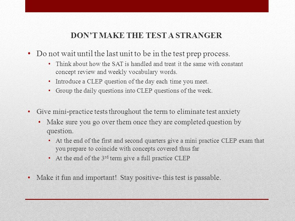 DONT MAKE THE TEST A STRANGER Do not wait until the last unit to be in the test prep process. Think about how the SAT is handled and treat it the same