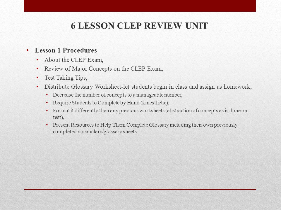 6 LESSON CLEP REVIEW UNIT Lesson 1 Procedures- About the CLEP Exam, Review of Major Concepts on the CLEP Exam, Test Taking Tips, Distribute Glossary Worksheet-let students begin in class and assign as homework, Decrease the number of concepts to a manageable number, Require Students to Complete by Hand (kinesthetic), Format it differently than any previous worksheets (abstraction of concepts as is done on test), Present Resources to Help Them Complete Glossary including their own previously completed vocabulary/glossary sheets