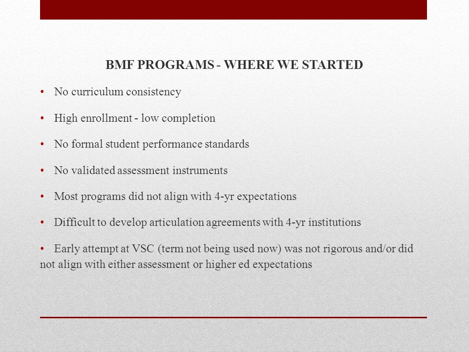 BMF PROGRAMS - WHERE WE STARTED No curriculum consistency High enrollment - low completion No formal student performance standards No validated assessment instruments Most programs did not align with 4-yr expectations Difficult to develop articulation agreements with 4-yr institutions Early attempt at VSC (term not being used now) was not rigorous and/or did not align with either assessment or higher ed expectations