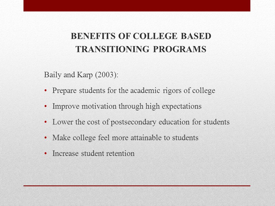 BENEFITS OF COLLEGE BASED TRANSITIONING PROGRAMS Baily and Karp (2003): Prepare students for the academic rigors of college Improve motivation through high expectations Lower the cost of postsecondary education for students Make college feel more attainable to students Increase student retention