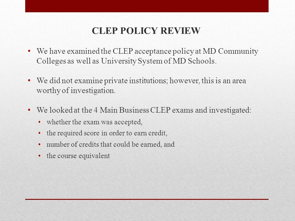CLEP POLICY REVIEW We have examined the CLEP acceptance policy at MD Community Colleges as well as University System of MD Schools. We did not examine