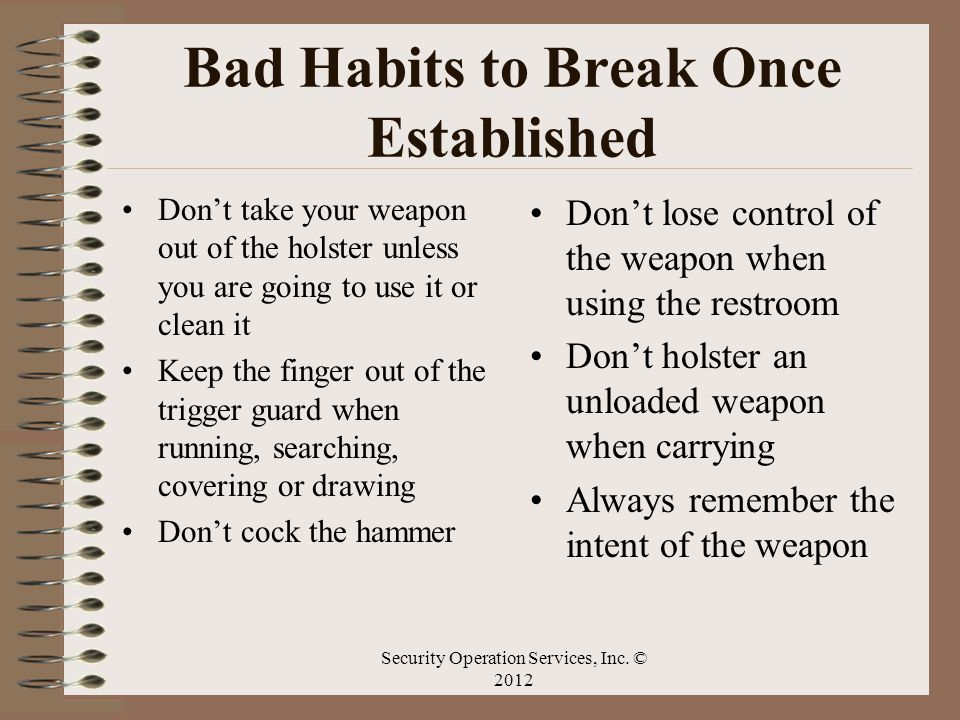 Bad Habits to Break Once Established Dont take your weapon out of the holster unless you are going to use it or clean it Keep the finger out of the tr