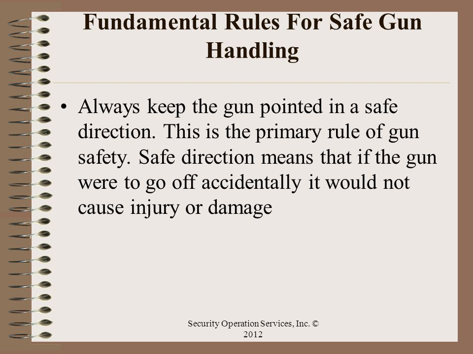 Fundamental Rules For Safe Gun Handling Always keep the gun pointed in a safe direction. This is the primary rule of gun safety. Safe direction means