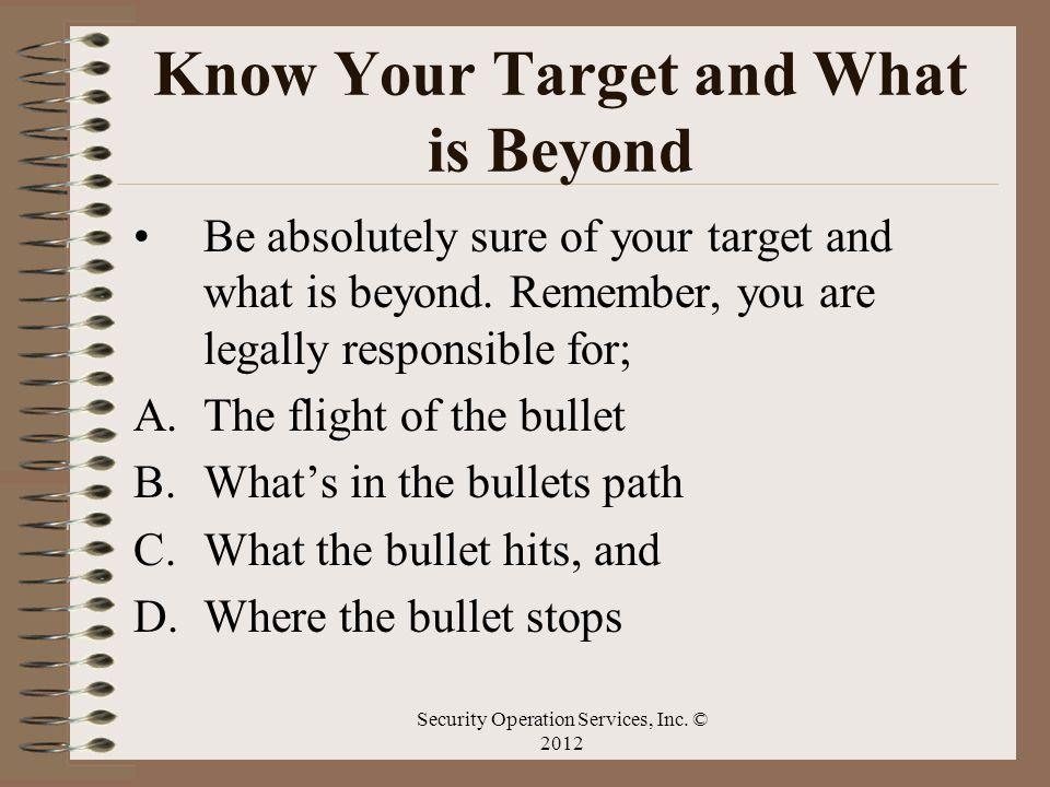 Know Your Target and What is Beyond Be absolutely sure of your target and what is beyond. Remember, you are legally responsible for; A.The flight of t