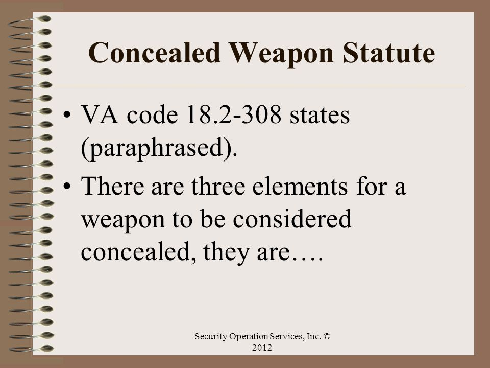Concealed Weapon Statute VA code 18.2-308 states (paraphrased). There are three elements for a weapon to be considered concealed, they are…. Security