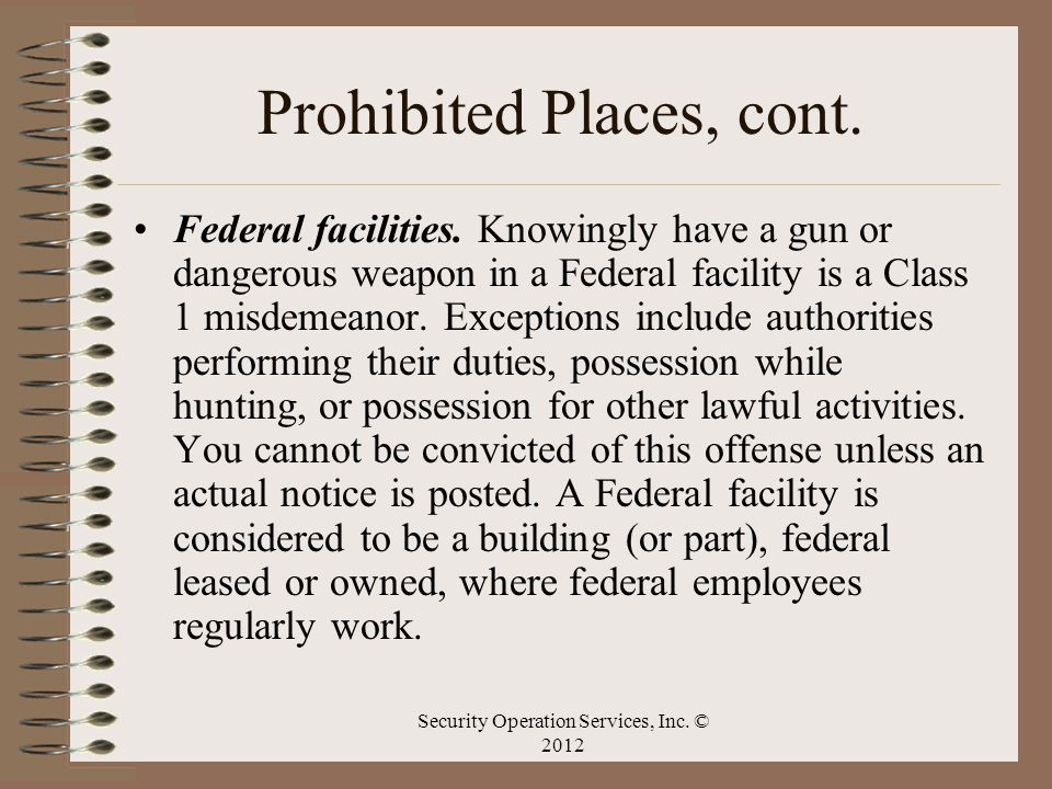 Prohibited Places, cont. Federal facilities. Knowingly have a gun or dangerous weapon in a Federal facility is a Class 1 misdemeanor. Exceptions inclu