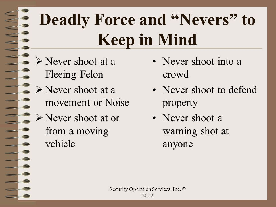 Deadly Force and Nevers to Keep in Mind Never shoot at a Fleeing Felon Never shoot at a movement or Noise Never shoot at or from a moving vehicle Neve