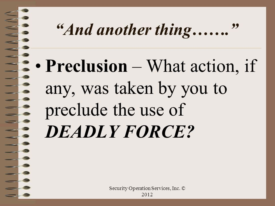 And another thing……. Preclusion – What action, if any, was taken by you to preclude the use of DEADLY FORCE? Security Operation Services, Inc. © 2012