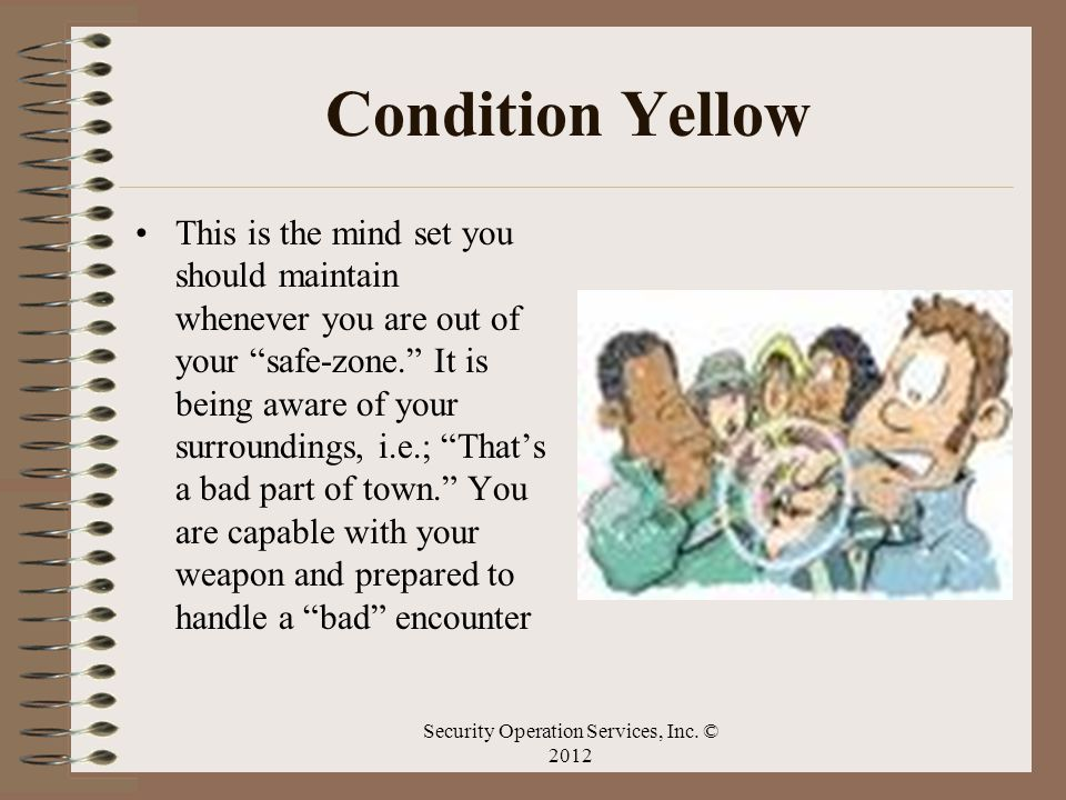 Condition Yellow This is the mind set you should maintain whenever you are out of your safe-zone. It is being aware of your surroundings, i.e.; Thats