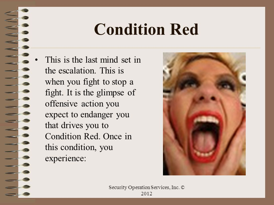 Condition Red This is the last mind set in the escalation. This is when you fight to stop a fight. It is the glimpse of offensive action you expect to