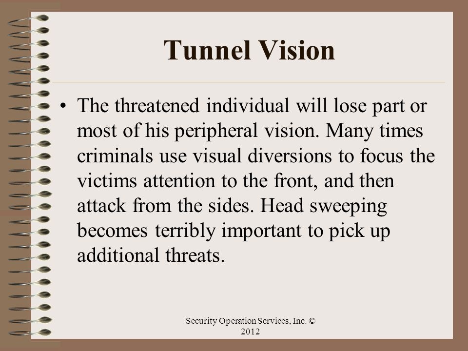 Tunnel Vision The threatened individual will lose part or most of his peripheral vision. Many times criminals use visual diversions to focus the victi