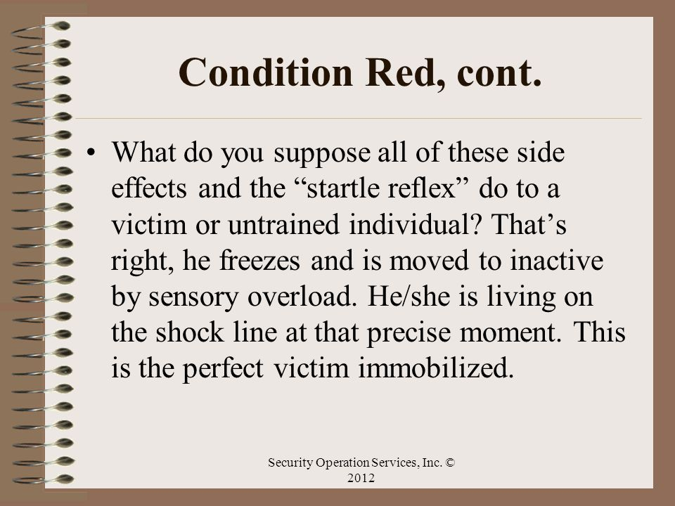 Condition Red, cont. What do you suppose all of these side effects and the startle reflex do to a victim or untrained individual? Thats right, he free