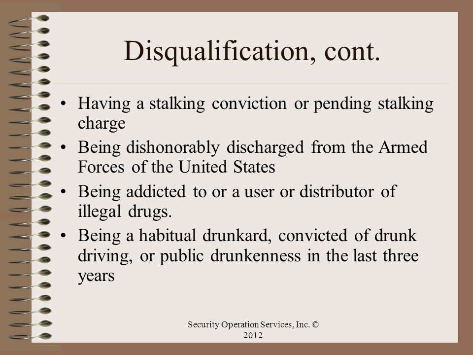 Disqualification, cont. Having a stalking conviction or pending stalking charge Being dishonorably discharged from the Armed Forces of the United Stat