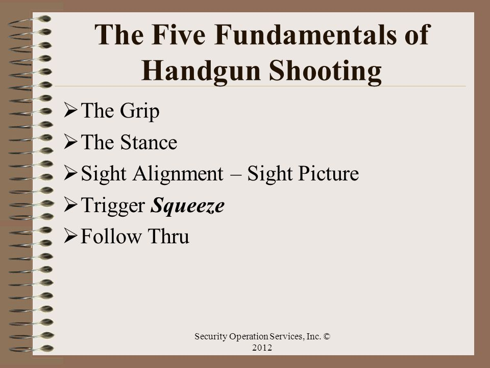 The Five Fundamentals of Handgun Shooting The Grip The Stance Sight Alignment – Sight Picture Trigger Squeeze Follow Thru Security Operation Services,