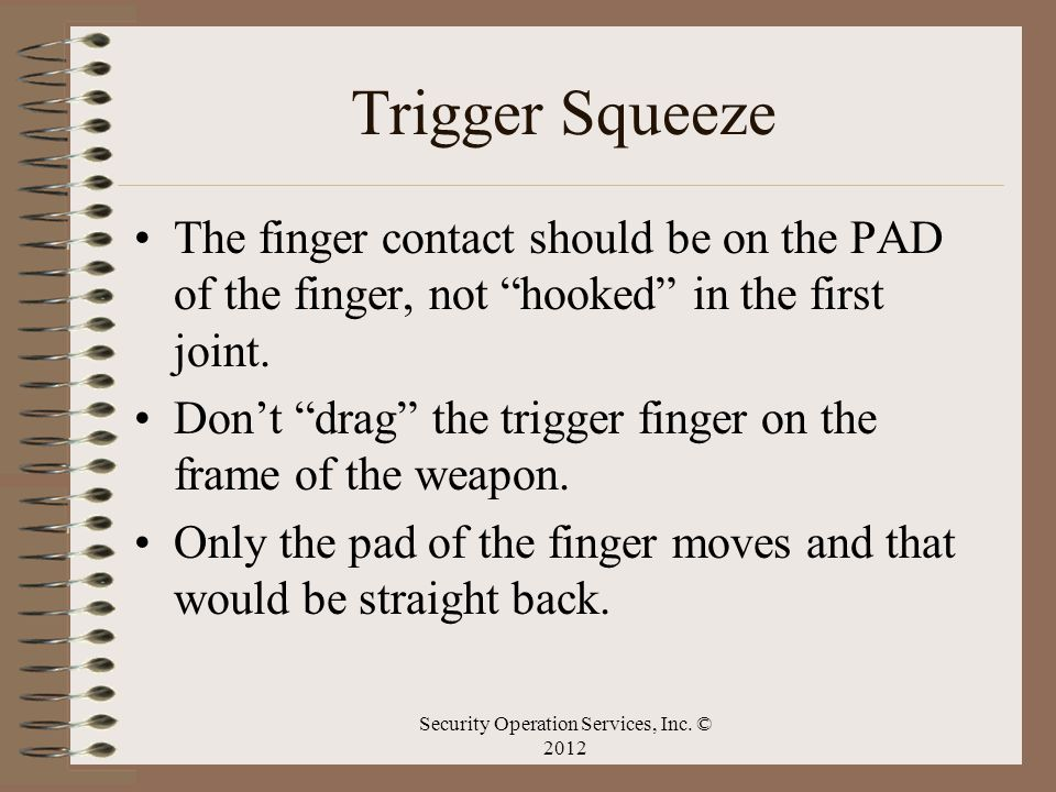 Trigger Squeeze The finger contact should be on the PAD of the finger, not hooked in the first joint. Dont drag the trigger finger on the frame of the