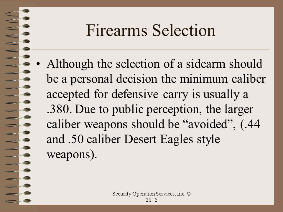 Firearms Selection Although the selection of a sidearm should be a personal decision the minimum caliber accepted for defensive carry is usually a.380