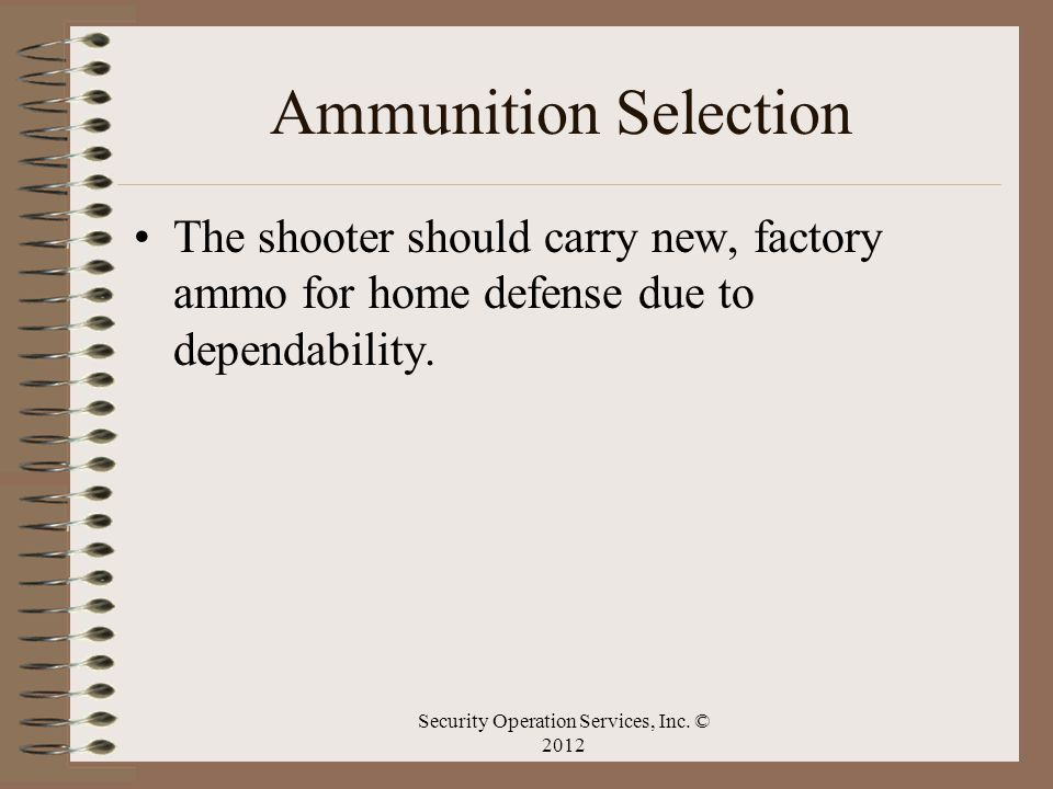 Ammunition Selection The shooter should carry new, factory ammo for home defense due to dependability. Security Operation Services, Inc. © 2012