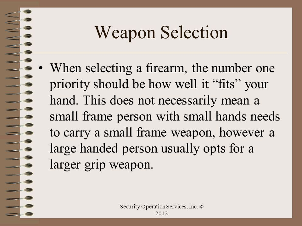 Weapon Selection When selecting a firearm, the number one priority should be how well it fits your hand. This does not necessarily mean a small frame